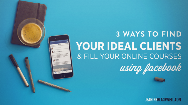 3 Ways to Find Your Ideal Clients & Fill Your Online Course Using Facebook