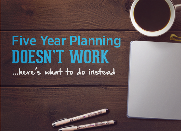5 Year Planning Doesn't Work – Here's What to Do Instead