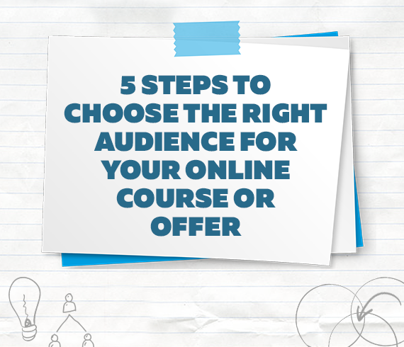5 Steps to Choose the Right Audience for Your Online Course or Offer